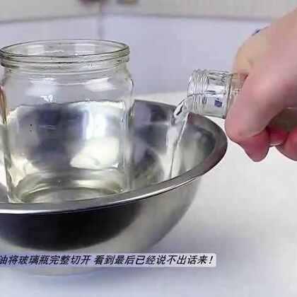 #涨姿势#网友竟用食用油将玻璃瓶完整切开 看到最后已经说不出话来!👍👍👍
